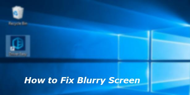 Fixed] Windows Blurry Screen | Quickly & Easily - Driver Easy